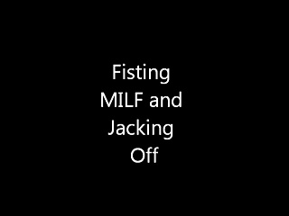 Fisting MILF and Jacking Off